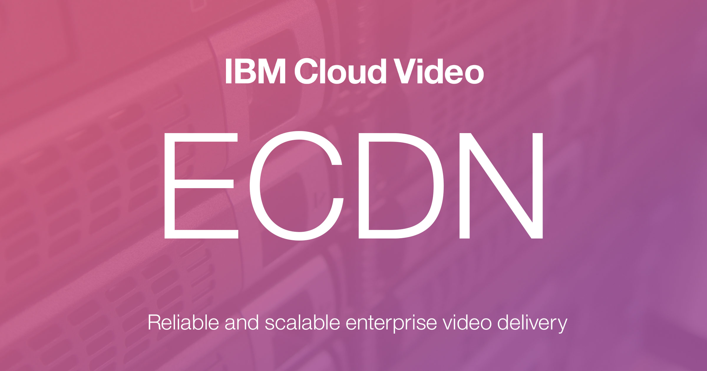 IBM Cloud Video ECDN: Enterprise Content Delivery Network