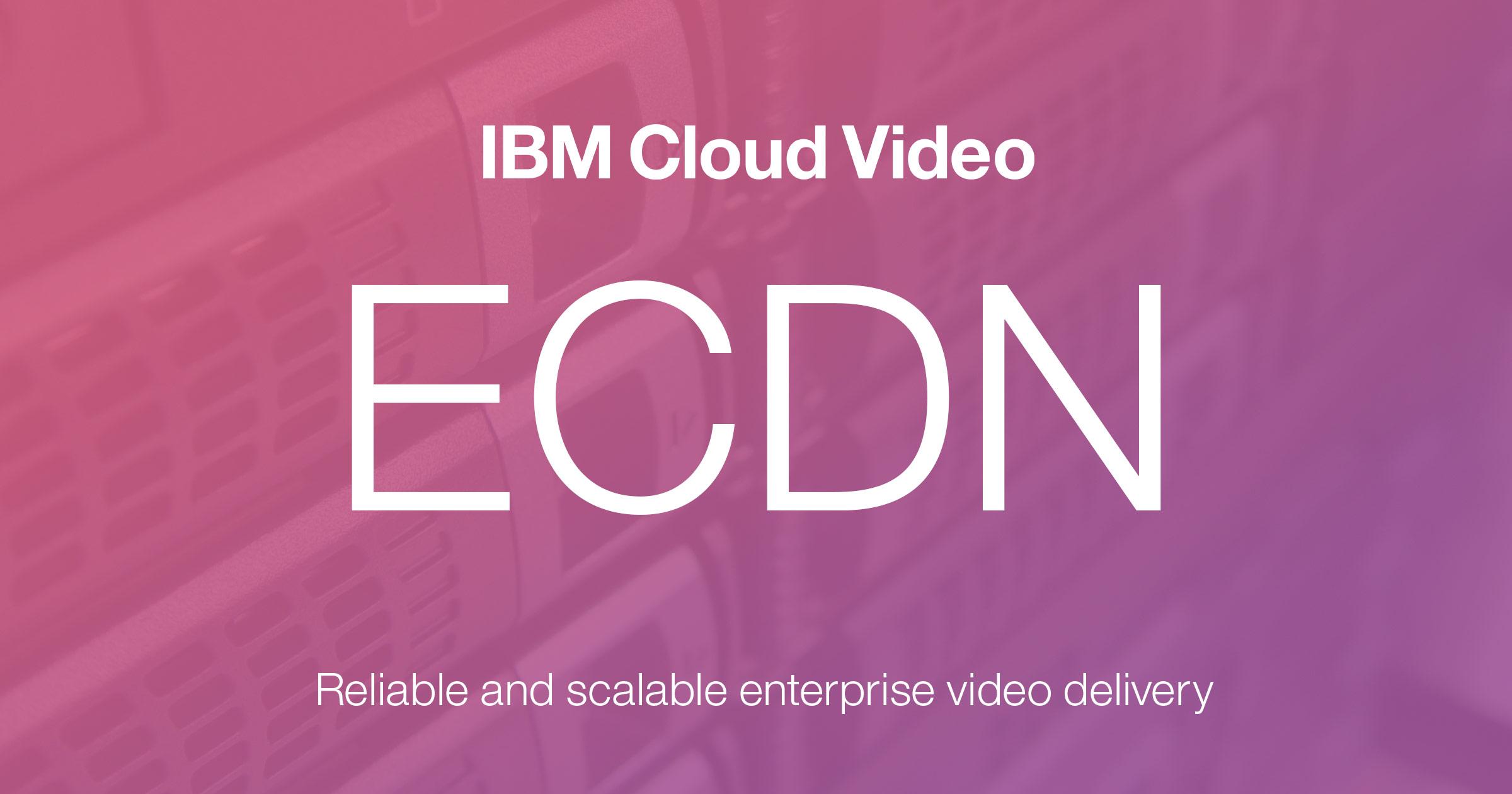IBM Cloud Video ECDN: Enterprise Content Delivery Network